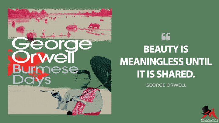 Beauty is meaningless until it is shared. - George Orwell (Burmese Days Quotes)