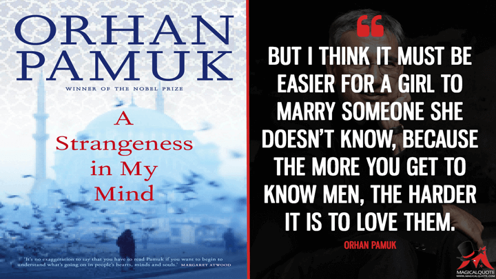 But I think it must be easier for a girl to marry someone she doesn't know, because the more you get to know men, the harder it is to love them. - Orhan Pamuk (A Strangeness in My Mind Quotes)