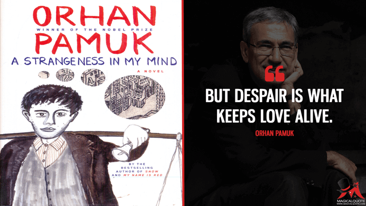 But despair is what keeps love alive. - Orhan Pamuk (A Strangeness in My Mind Quotes)