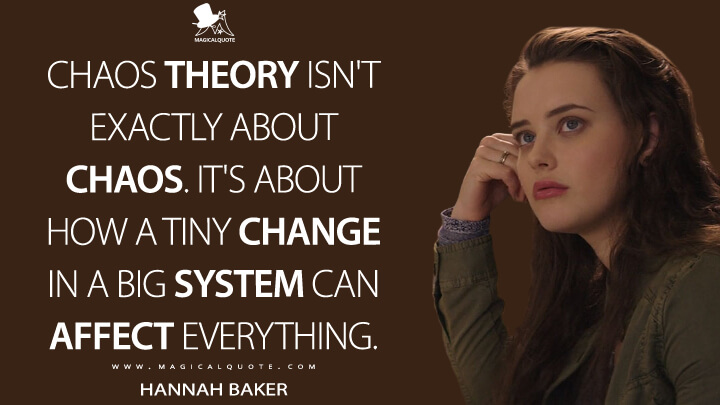 Hannah Baker Season 1 - Chaos theory isn't exactly about chaos. It's about how a tiny change in a big system can affect everything. (13 Reasons Why Quotes)