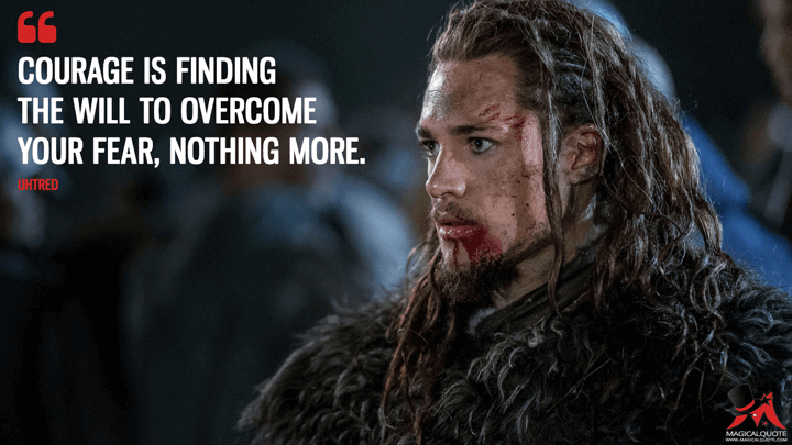 Courage is finding the will to overcome your fear, nothing more. - Uhtred (The Last Kingdom Quotes)