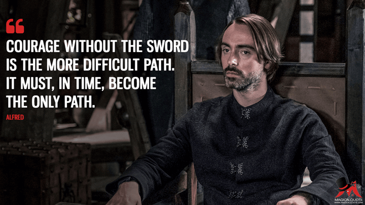 Courage without the sword is the more difficult path. It must, in time, become the only path. - Alfred (The Last Kingdom Quotes)