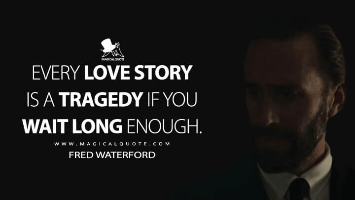 Every love story is a tragedy if you wait long enough. - Fred Waterford (The Handmaid's Tale Quotes)
