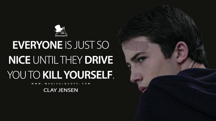 Clay Jensen Season 1 - Everyone is just so nice until they drive you to kill yourself. (13 Reasons Why Quotes)