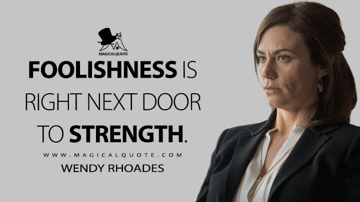 Foolishness is right next door to strength. - Wendy Rhoades (Billions Quotes)