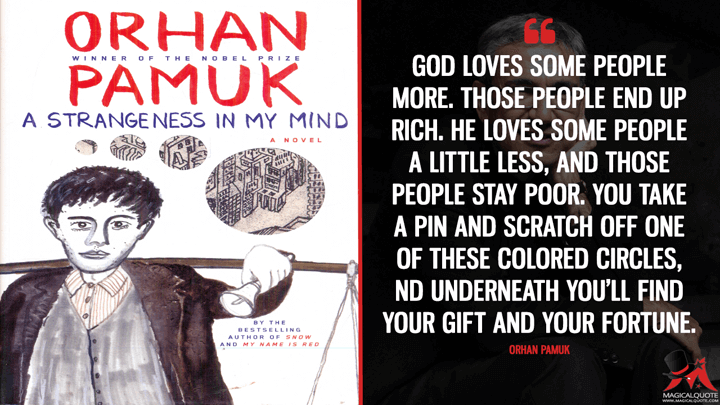God loves some people more. Those people end up rich. He loves some people a little less, and those people stay poor. You take a pin and scratch off one of these colored circles, and underneath you'll find your gift and your fortune. - Orhan Pamuk (A Strangeness in My Mind Quotes)