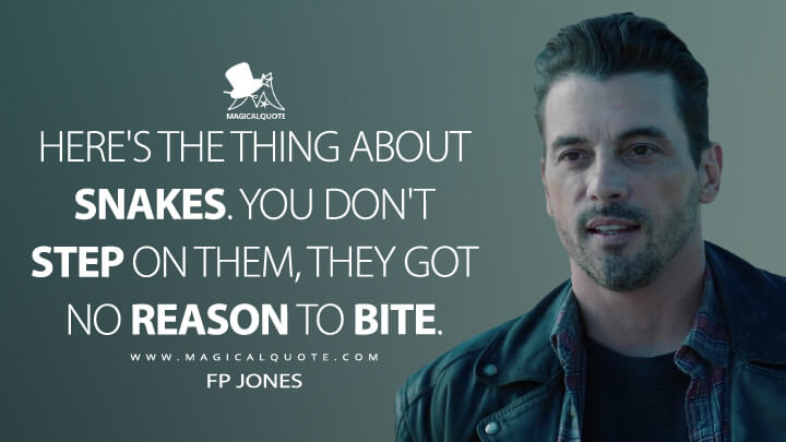 Here's the thing about snakes. You don't step on them, they got no reason to bite. - FP Jones (Riverdale Quotes)
