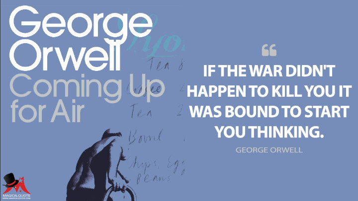 If the war didn't happen to kill you it was bound to start you thinking. - George Orwell (Coming Up for Air Quotes)