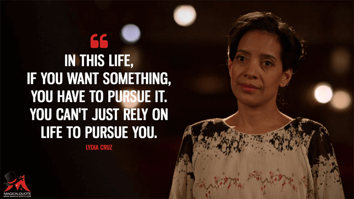 In this life, if you want something, you have to pursue it. You can't just rely on life to pursue you. - Lydia Cruz (The Get Down Quotes)