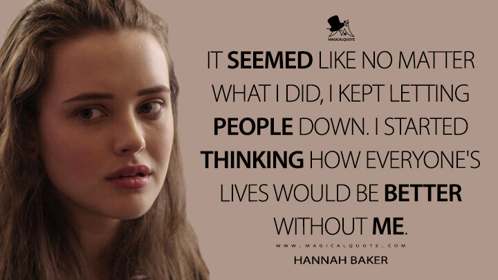 Hannah Baker Season 1 - It seemed like no matter what I did, I kept letting people down. I started thinking how everyone's lives would be better without me. (13 Reasons Why Quotes)