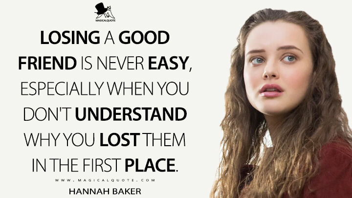 Hannah Baker Season 1 - Losing a good friend is never easy, especially when you don't understand why you lost them in the first place. (13 Reasons Why Quotes)