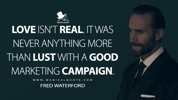 Love isn't real. It was never anything more than lust with a good marketing campaign. - Fred Waterford (The Handmaid's Tale Quotes)
