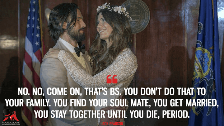 No. No, come on, that's BS. You don't do that to your family. You find your soul mate, you get married, you stay together until you die, period.. - Jack Pearson (This Is Us Quotes)