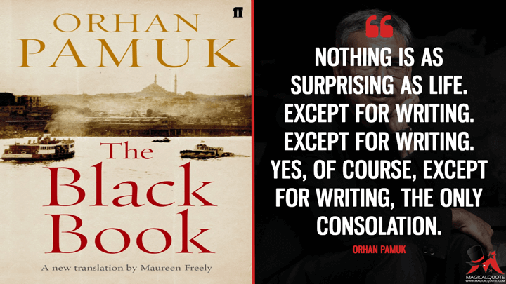Nothing is as surprising as life. Except for writing. Except for writing. Yes, of course, except for writing, the only consolation. - Orhan Pamuk (The Black Book Quotes)