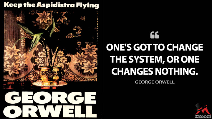 One's got to change the system, or one changes nothing. - George Orwell (Keep the Aspidistra Flying Quotes)