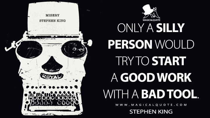 Only a silly person would try to start a good work with a bad tool. - Stephen King (Misery Quotes)