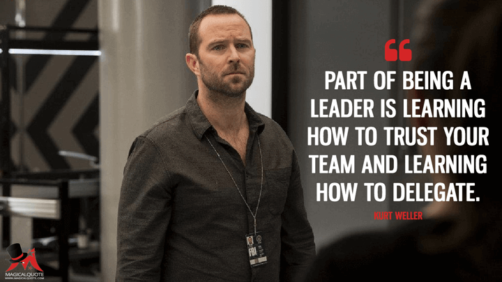 Part of being a leader is learning how to trust your team and learning how to delegate. - Kurt Weller (Blindspot Quotes)