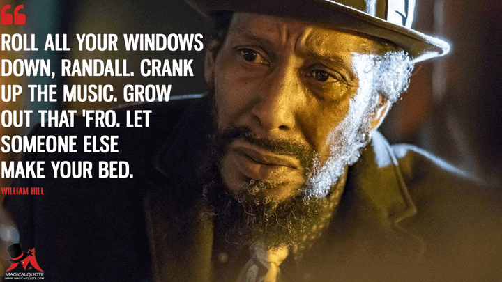 Roll all your windows down, Randall. Crank up the music. Grow out that 'fro. Let someone else make your bed. - William Hill (This Is Us Quotes)