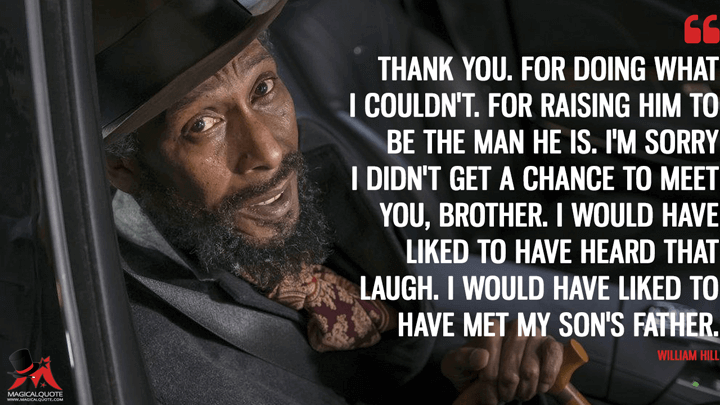 Thank you. For doing what I couldn't. For raising him to be the man he is. I'm sorry I didn't get a chance to meet you, brother. I would have liked to have heard that laugh. I would have liked to have met my son's father. - William Hill (This Is Us Quotes)