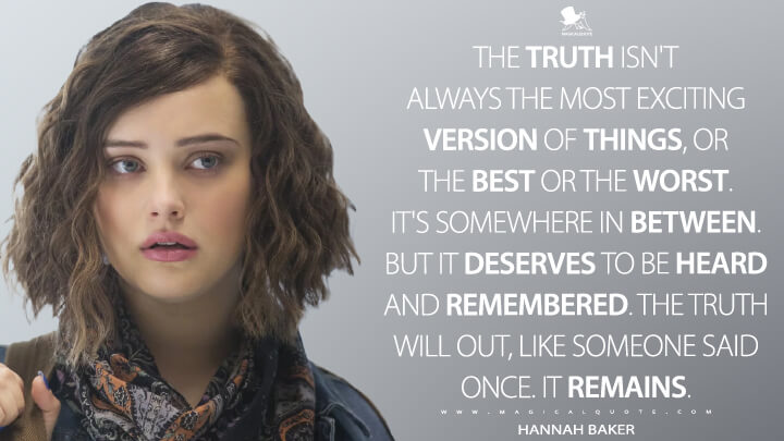Hannah Baker Season 1 - The truth isn't always the most exciting version of things, or the best or the worst. It's somewhere in between. But it deserves to be heard and remembered. The truth will out, like someone said once. It remains. (13 Reasons Why Quotes)