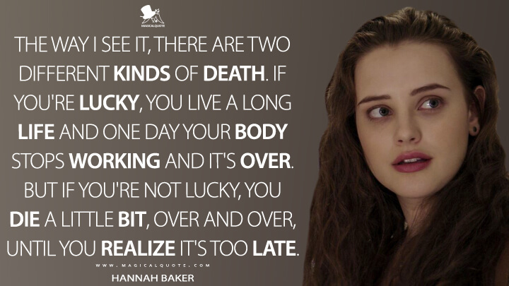 Hannah Baker Season 1 - The way I see it, there are two different kinds of death. If you're lucky, you live a long life and one day your body stops working and it's over. But if you're not lucky, you die a little bit, over and over, until you realize it's too late. (13 Reasons Why Quotes)