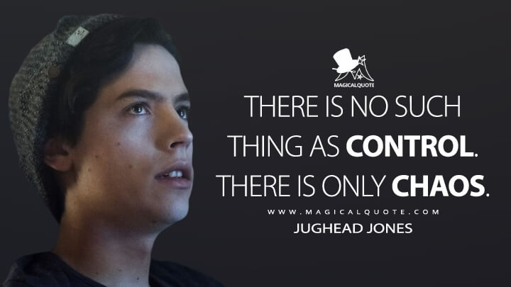 There is no such thing as control. There is only chaos. - Jughead Jones (Riverdale Quotes)