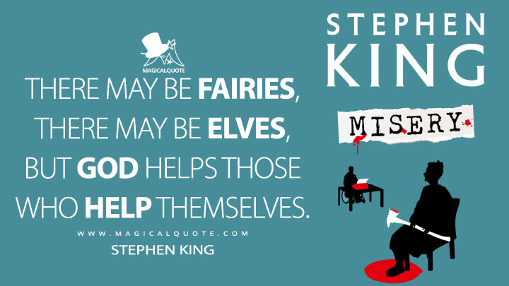There may be fairies, there may be elves, but God helps those who help themselves. - Stephen King (Misery Quotes)