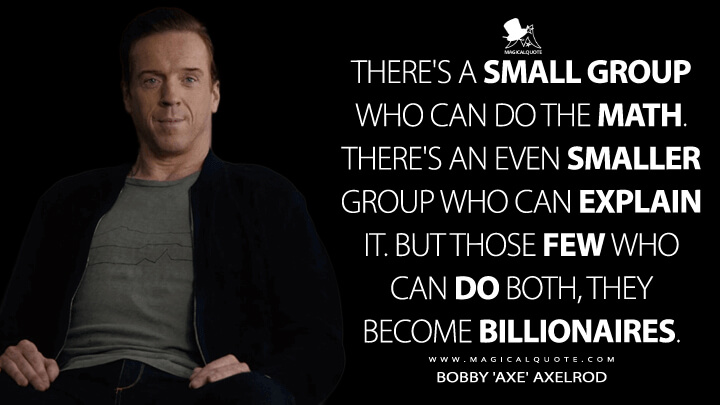 There's a small group who can do the math. There's an even smaller group who can explain it. But those few who can do both, they become billionaires. - Bobby 'Axe' Axelrod (Billions Quotes)