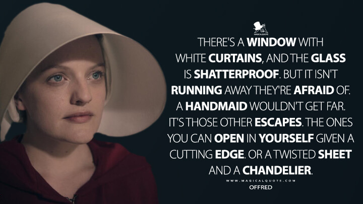 There's a window with white curtains, and the glass is shatterproof. But it isn't running away they're afraid of. A Handmaid wouldn't get far. It's those other escapes. The ones you can open in yourself given a cutting edge. Or a twisted sheet and a chandelier. - Offred (The Handmaid's Tale Quotes)