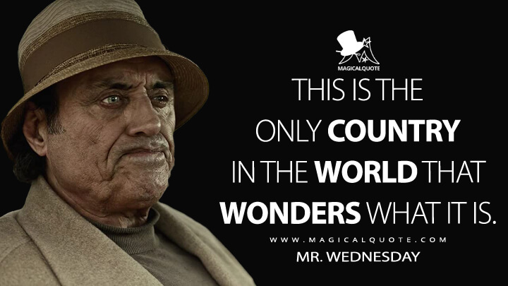This is the only country in the world that wonders what it is. - Mr. Wednesday (American Gods Quotes)