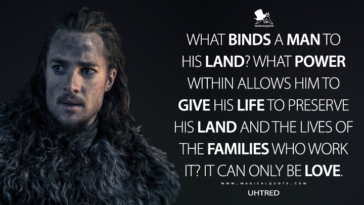 What binds a man to his land? What power within allows him to give his life to preserve his land and the lives of the families who work it? It can only be love. - Uhtred (The Last Kingdom Quotes)