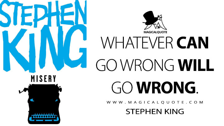 Whatever CAN go wrong WILL go wrong. - Stephen King (Misery Quotes)