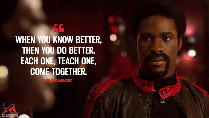 When you know better, then you do better. Each one, teach one, come together. - Shaolin Fantastic (The Get Down Quotes)