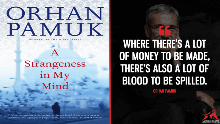 Where there's a lot of money to be made, there's also a lot of blood to be spilled. - Orhan Pamuk (A Strangeness in My Mind Quotes)