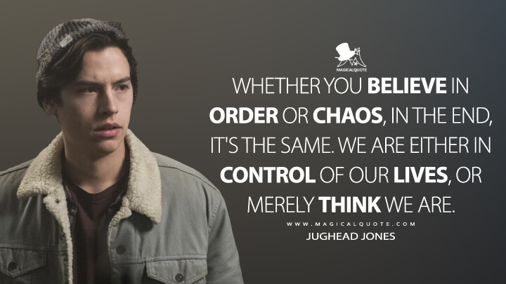 Whether you believe in order or chaos, in the end, it's the same. We are either in control of our lives, or merely think we are. - Jughead Jones (Riverdale Quotes)