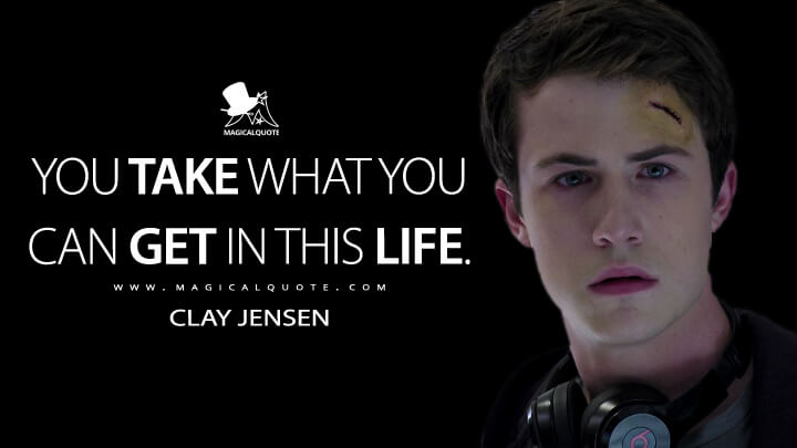 Clay Jensen Season 1 - You take what you can get in this life. (13 Reasons Why Quotes)