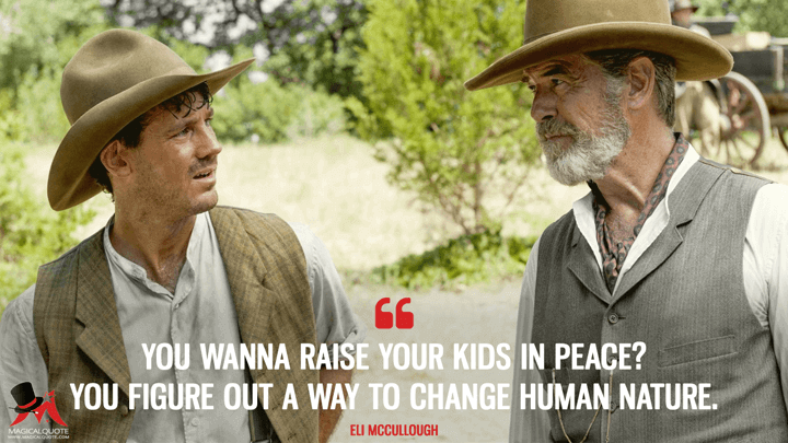 You wanna raise your kids in peace? You figure out a way to change human nature. - Eli McCullough (The Son Quotes)