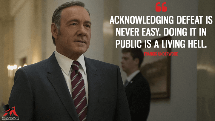 Acknowledging defeat is never easy. Doing it in public is a living hell. - Francis Underwood (House of Cards Quotes)