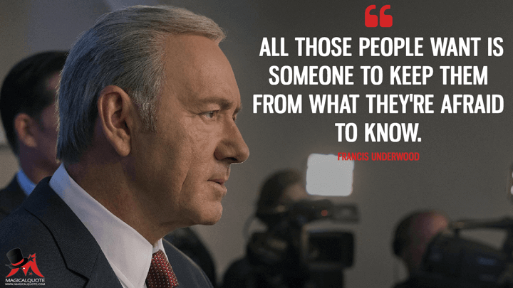 All those people want is someone to keep them from what they're afraid to know. - Francis Underwood (House of Cards Quotes)