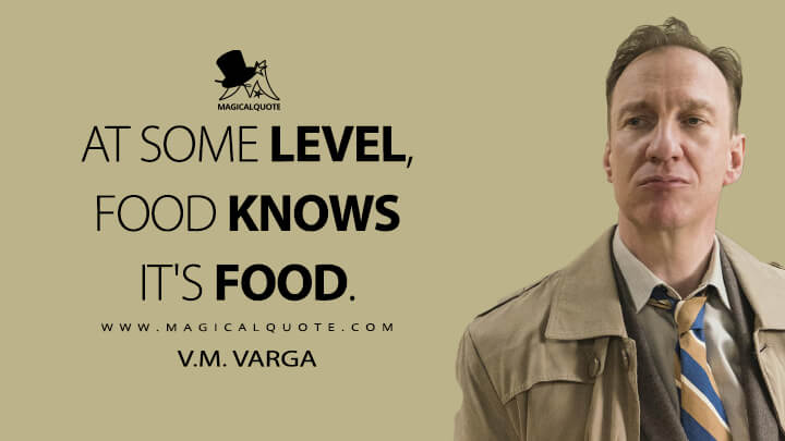 At some level, food knows it's food. - V.M. Varga (Fargo Quotes)