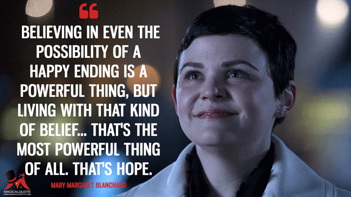 Believing in even the possibility of a happy ending is a powerful thing, but living with that kind of belief... that's the most powerful thing of all. That's hope. - Mary Margaret Blanchard (Once Upon a Time Quotes)