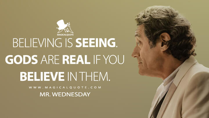 Believing is seeing. Gods are real if you believe in them. - Mr. Wednesday (American Gods Quotes)