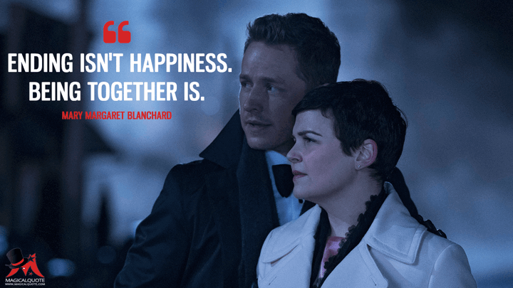 Ending isn't happiness. Being together is. - Mary Margaret Blanchard (Once Upon a Time Quotes)