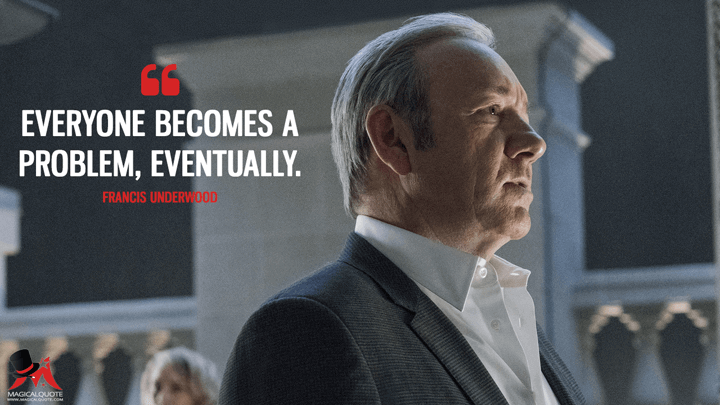 Everyone becomes a problem, eventually. - Francis Underwood (House of Cards Quotes)