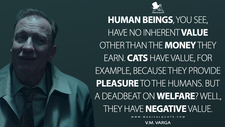 Human beings, you see, have no inherent value other than the money they earn. Cats have value, for example, because they provide pleasure to the humans. But a deadbeat on welfare? Well, they have negative value. - V.M. Varga (Fargo Quotes)
