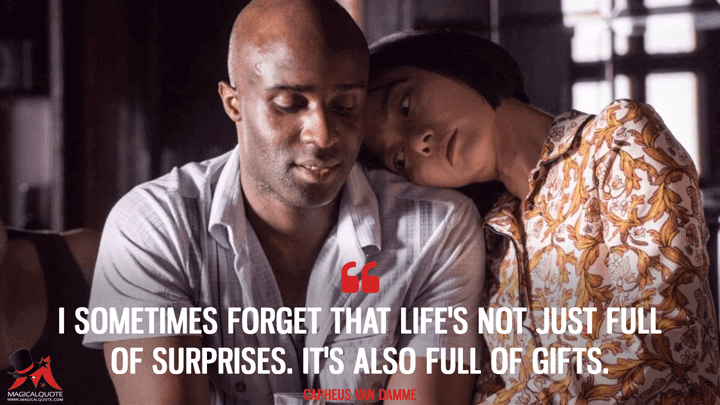 I sometimes forget that life's not just full of surprises. It's also full of gifts. - Capheus 'Van Damme' Onyango (Sense8 Quotes)