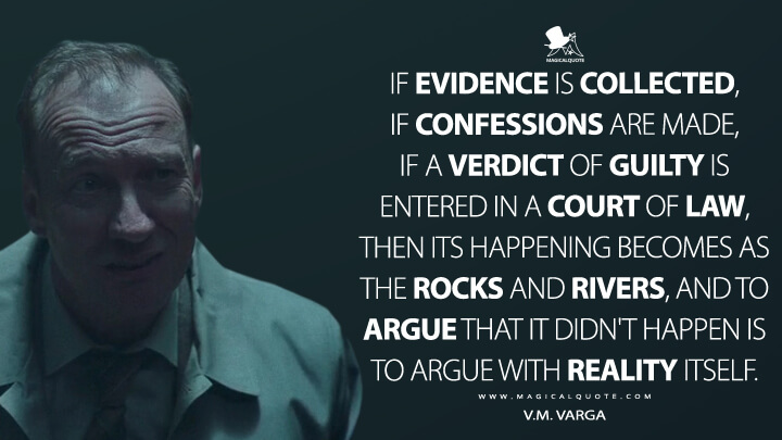 If evidence is collected, if confessions are made, if a verdict of guilty is entered in a court of law, then its happening becomes as the rocks and rivers, and to argue that it didn't happen is to argue with reality itself. - V.M. Varga (Fargo Quotes)