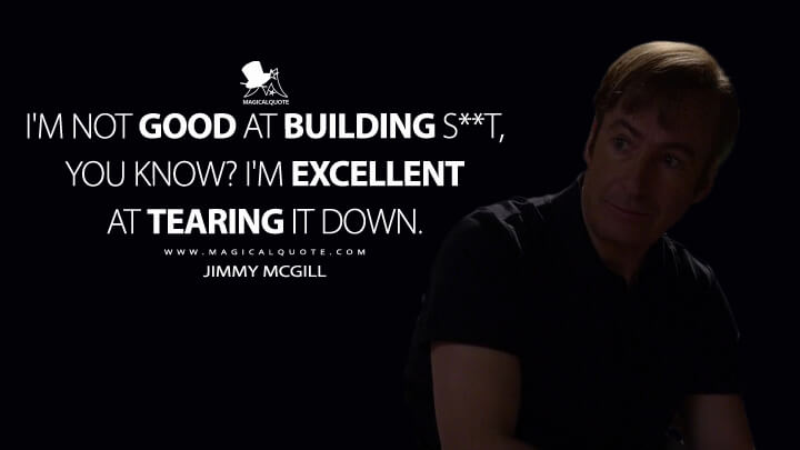 I'm not good at building s**t, you know? I'm excellent at tearing it down. - Jimmy McGill (Better Call Saul Quotes)