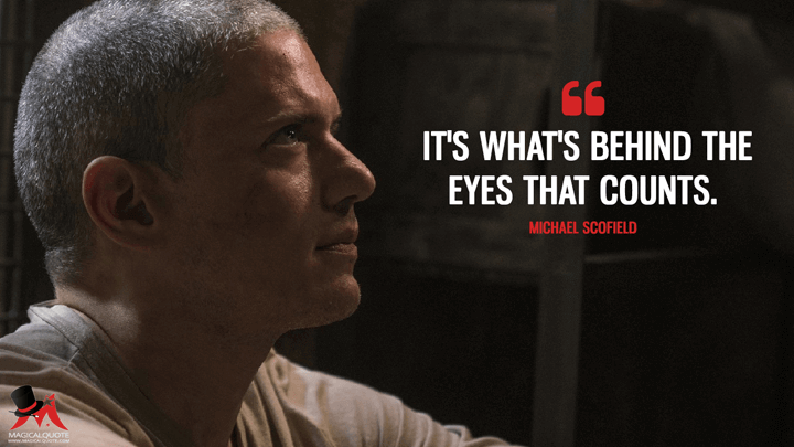 It's what's behind the eyes that counts. - Michael Scofield (Prison Break Quotes)