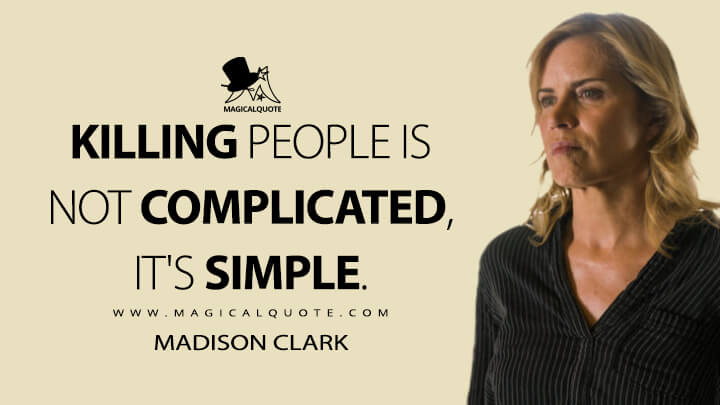 Killing people is not complicated, it's simple. - Madison Clark (Fear the Walking Dead Quotes)